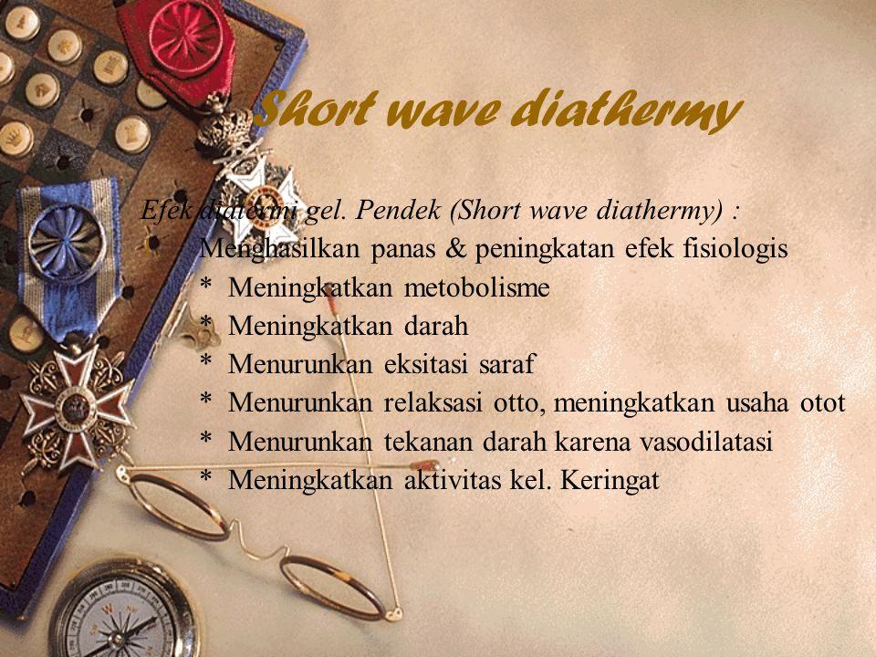 Short wave diathermy Efek diatermi gel. Pendek (Short wave diathermy) : Menghasilkan panas & peningkatan efek fisiologis.