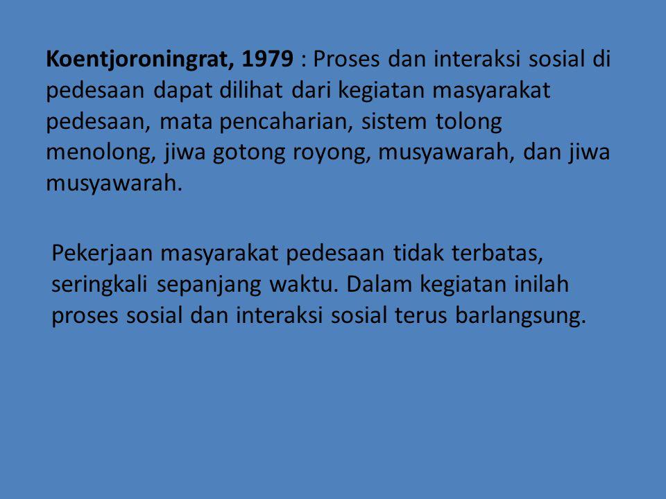 Koentjoroningrat, 1979 : Proses dan interaksi sosial di pedesaan dapat dilihat dari kegiatan masyarakat pedesaan, mata pencaharian, sistem tolong menolong, jiwa gotong royong, musyawarah, dan jiwa musyawarah.