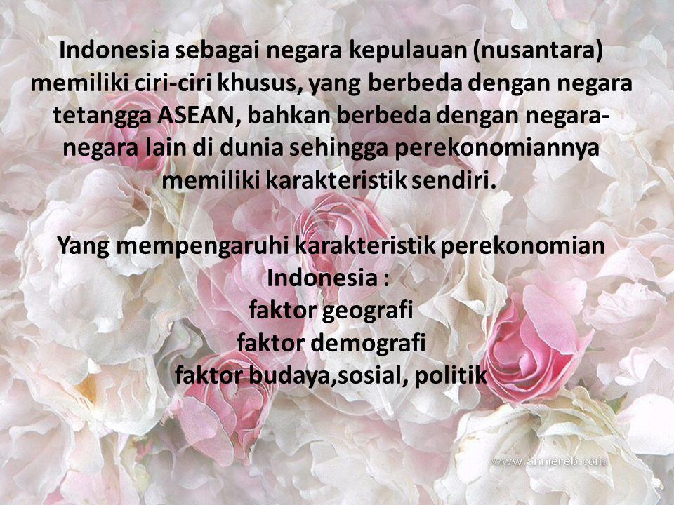 Indonesia sebagai negara kepulauan (nusantara) memiliki ciri-ciri khusus, yang berbeda dengan negara tetangga ASEAN, bahkan berbeda dengan negara-negara lain di dunia sehingga perekonomiannya memiliki karakteristik sendiri. Yang mempengaruhi karakteristik perekonomian Indonesia : faktor geografi faktor demografi faktor budaya,sosial, politik
