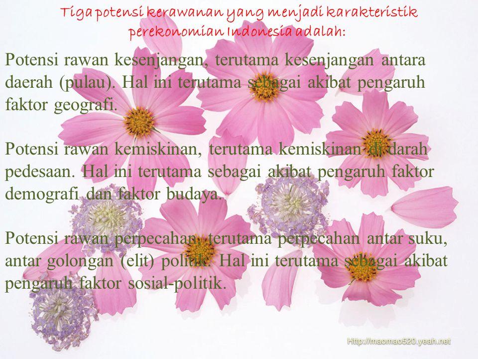 Tiga potensi kerawanan yang menjadi karakteristik perekonomian Indonesia adalah: