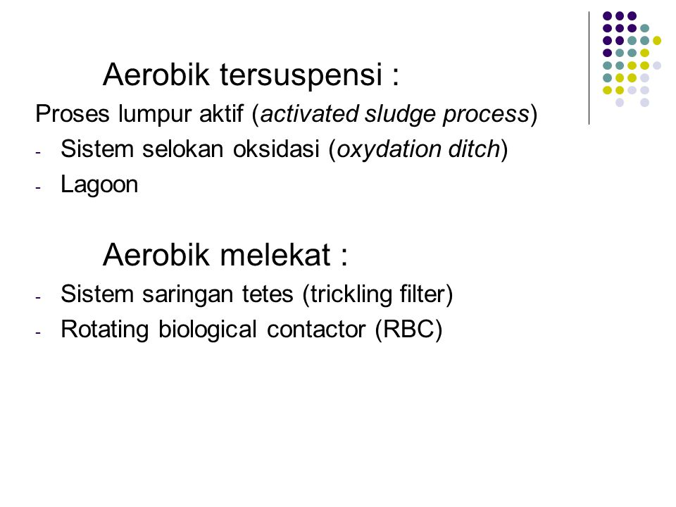 Aerobik tersuspensi : Proses lumpur aktif (activated sludge process) Sistem selokan oksidasi (oxydation ditch)