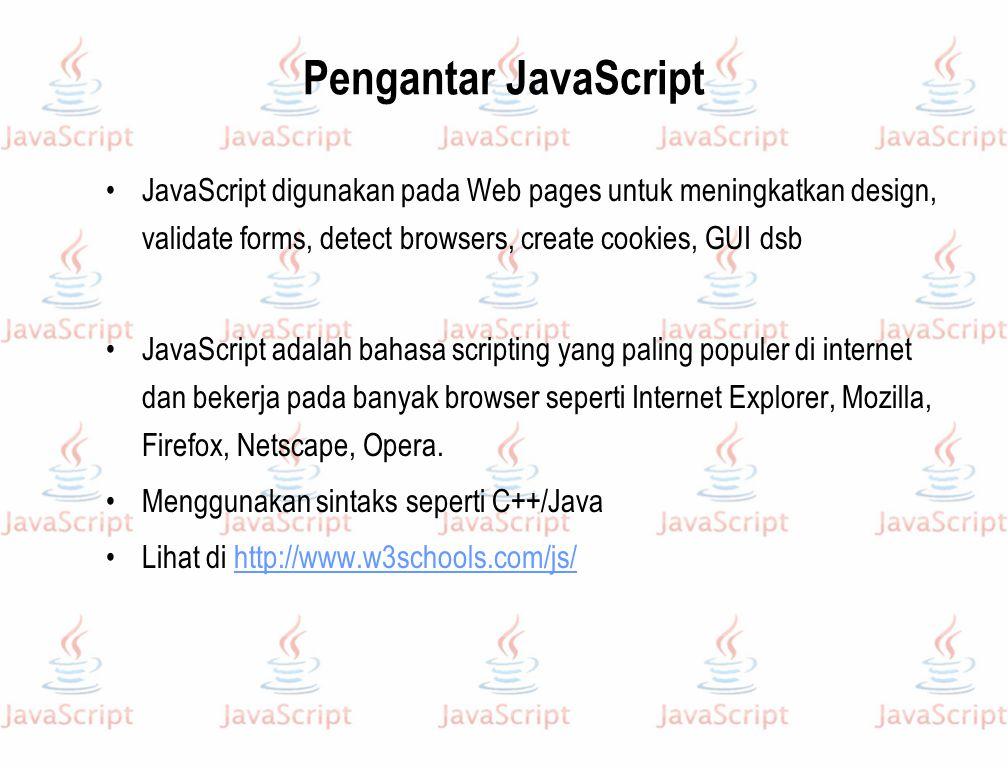 Pengantar JavaScript JavaScript digunakan pada Web pages untuk meningkatkan design, validate forms, detect browsers, create cookies, GUI dsb.