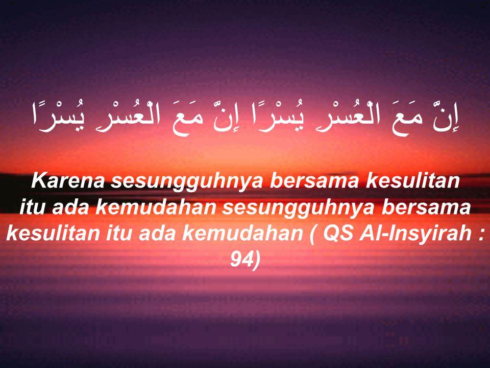 إِنَّ مَعَ الْعُسْرِ يُسْرًا إِنَّ مَعَ الْعُسْرِ يُسْرًا Karena sesungguhnya bersama kesulitan itu ada kemudahan sesungguhnya bersama kesulitan itu ada kemudahan ( QS Al-Insyirah : 94)