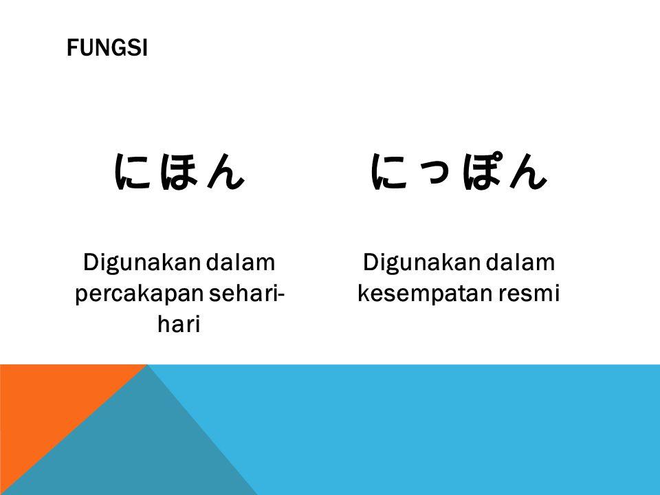 にほん にっぽん Fungsi Digunakan dalam percakapan sehari- hari