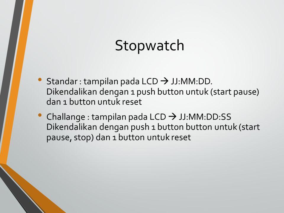 Stopwatch Standar : tampilan pada LCD  JJ:MM:DD. Dikendalikan dengan 1 push button untuk (start pause) dan 1 button untuk reset.