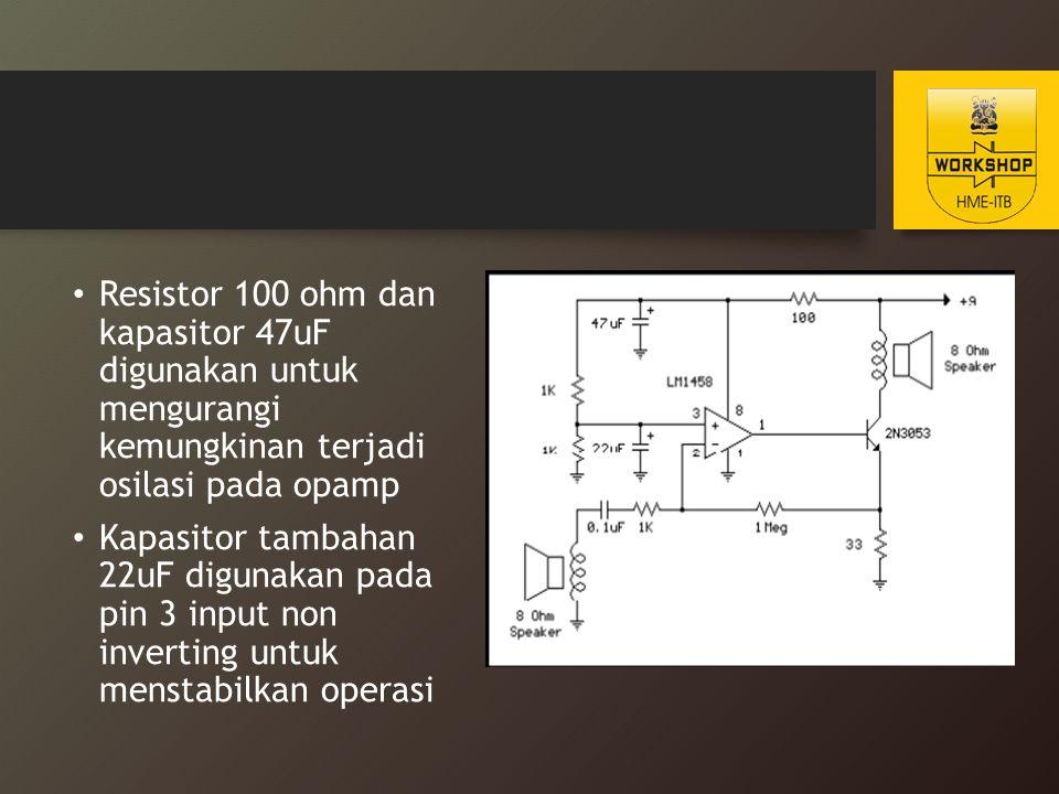 Resistor 100 ohm dan kapasitor 47uF digunakan untuk mengurangi kemungkinan terjadi osilasi pada opamp