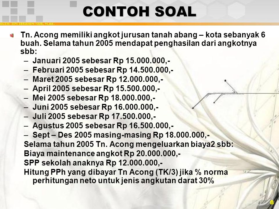 CONTOH SOAL Tn. Acong memiliki angkot jurusan tanah abang – kota sebanyak 6 buah. Selama tahun 2005 mendapat penghasilan dari angkotnya sbb: