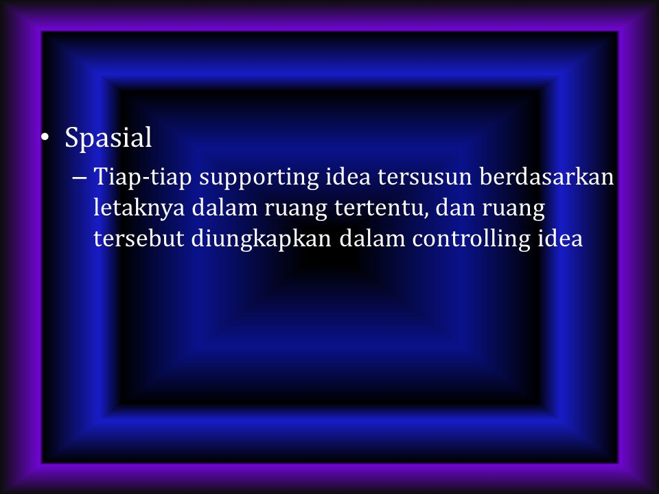 Spasial Tiap-tiap supporting idea tersusun berdasarkan letaknya dalam ruang tertentu, dan ruang tersebut diungkapkan dalam controlling idea.