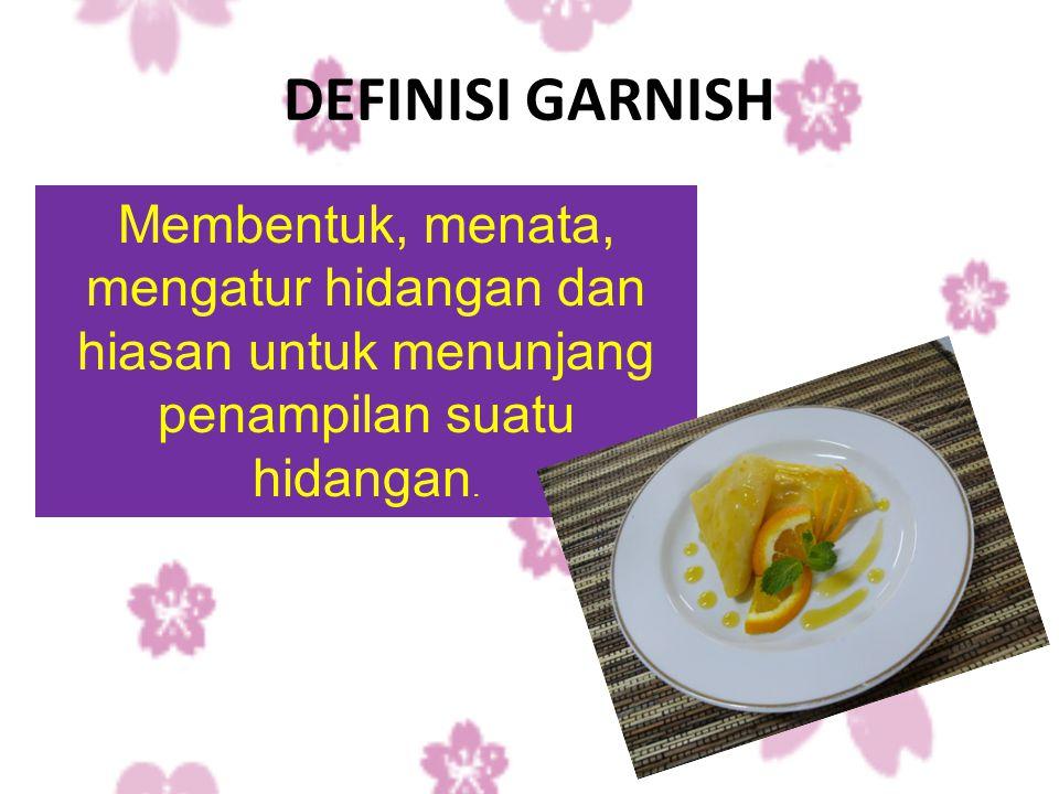 DEFINISI GARNISH Membentuk, menata, mengatur hidangan dan hiasan untuk menunjang penampilan suatu hidangan.