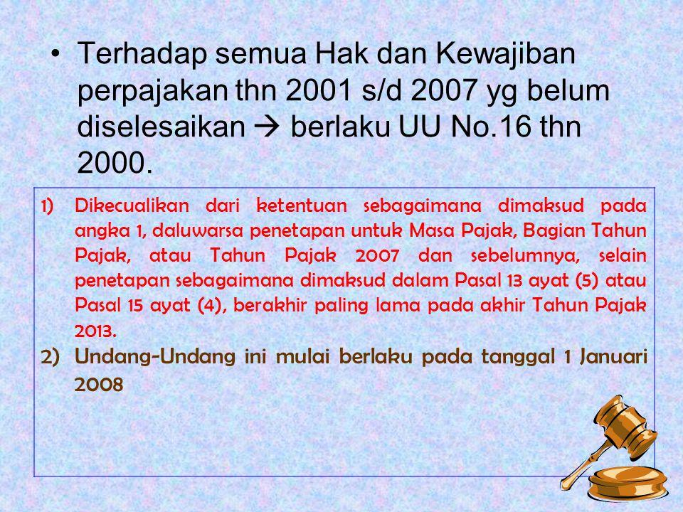 Terhadap semua Hak dan Kewajiban perpajakan thn 2001 s/d 2007 yg belum diselesaikan  berlaku UU No.16 thn 2000.