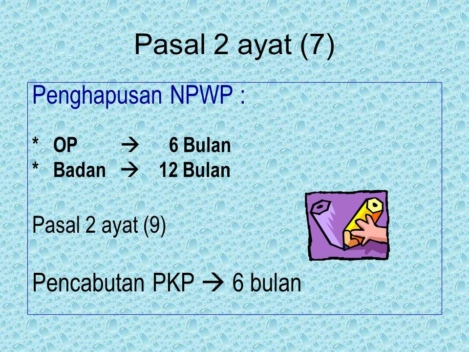 Pasal 2 ayat (7) Penghapusan NPWP : Pencabutan PKP  6 bulan