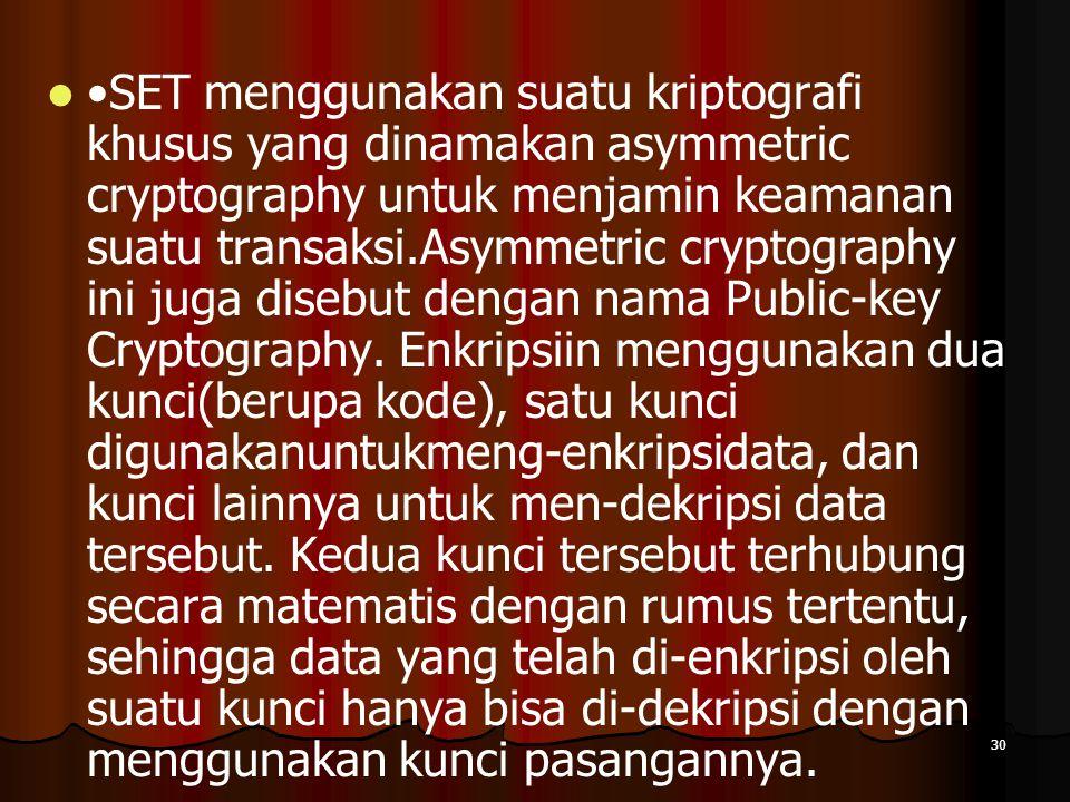 •SET menggunakan suatu kriptografi khusus yang dinamakan asymmetric cryptography untuk menjamin keamanan suatu transaksi.Asymmetric cryptography ini juga disebut dengan nama Public-key Cryptography.