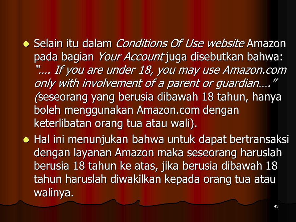 Selain itu dalam Conditions Of Use website Amazon pada bagian Your Account juga disebutkan bahwa: …. If you are under 18, you may use Amazon.com only with involvement of a parent or guardian…. (seseorang yang berusia dibawah 18 tahun, hanya boleh menggunakan Amazon.com dengan keterlibatan orang tua atau wali).