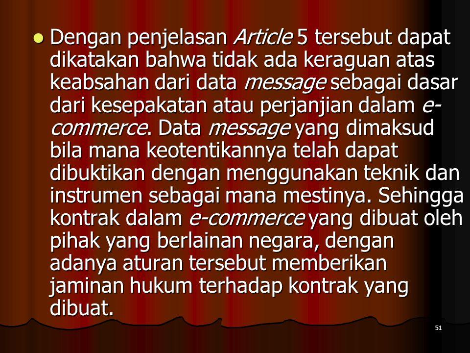 Dengan penjelasan Article 5 tersebut dapat dikatakan bahwa tidak ada keraguan atas keabsahan dari data message sebagai dasar dari kesepakatan atau perjanjian dalam e-commerce.