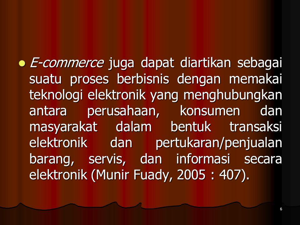 E-commerce juga dapat diartikan sebagai suatu proses berbisnis dengan memakai teknologi elektronik yang menghubungkan antara perusahaan, konsumen dan masyarakat dalam bentuk transaksi elektronik dan pertukaran/penjualan barang, servis, dan informasi secara elektronik (Munir Fuady, 2005 : 407).
