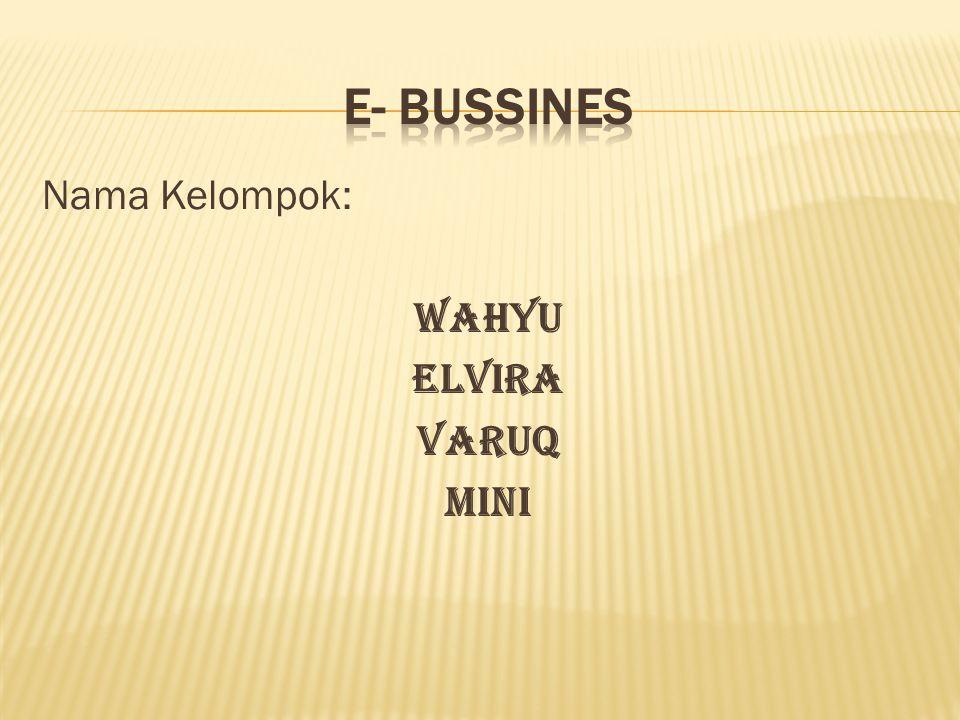 E- BUSSINES Nama Kelompok: Wahyu Elvira Varuq Mini