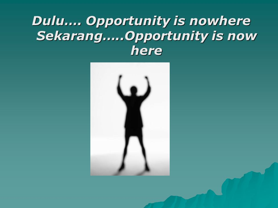 Dulu…. Opportunity is nowhere Sekarang…..Opportunity is now here