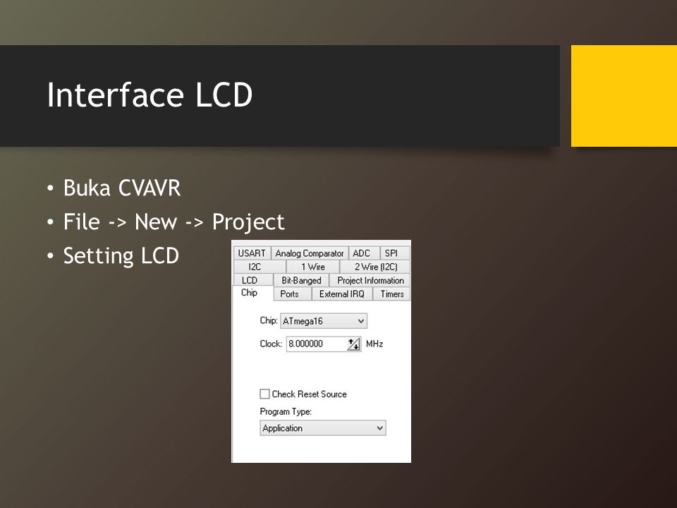 Interface LCD Buka CVAVR File -> New -> Project Setting LCD