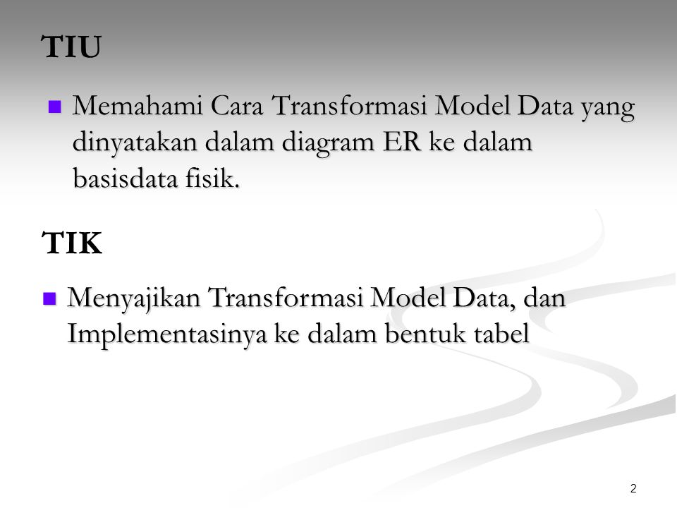 TIU Memahami Cara Transformasi Model Data yang dinyatakan dalam diagram ER ke dalam basisdata fisik.