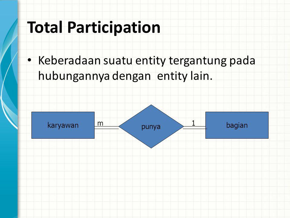 Total Participation Keberadaan suatu entity tergantung pada hubungannya dengan entity lain. punya.