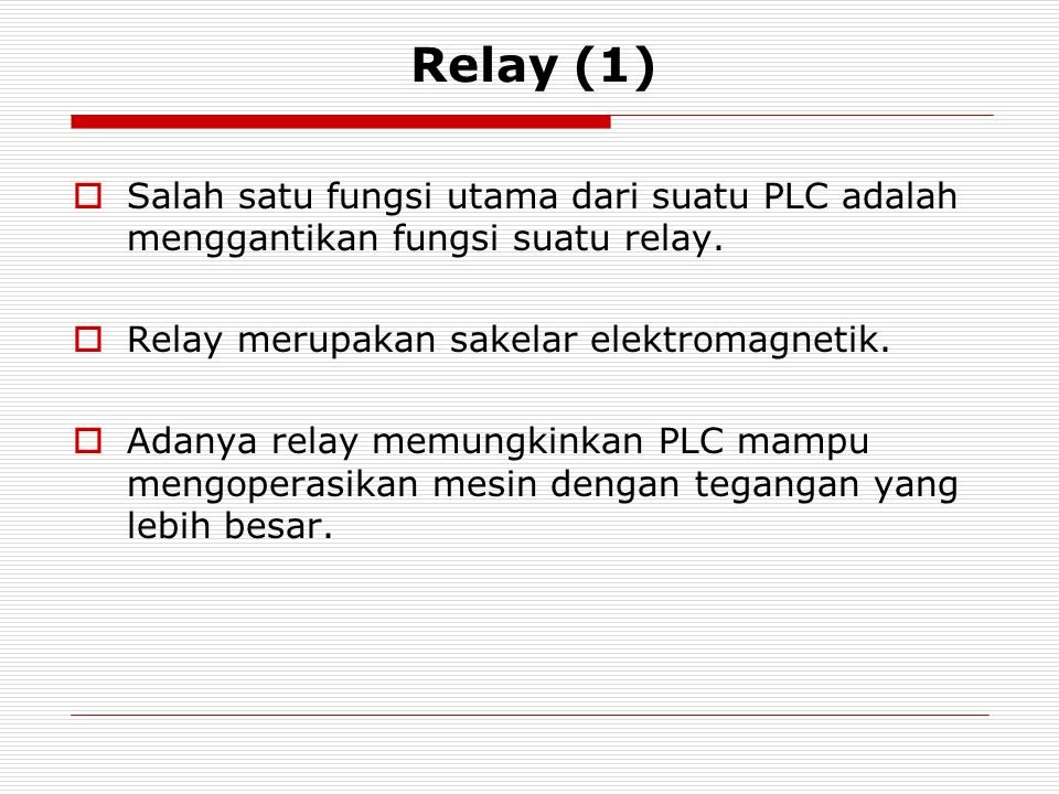 Relay (1) Salah satu fungsi utama dari suatu PLC adalah menggantikan fungsi suatu relay. Relay merupakan sakelar elektromagnetik.