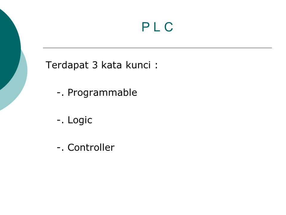 P L C Terdapat 3 kata kunci : -. Programmable -. Logic -. Controller
