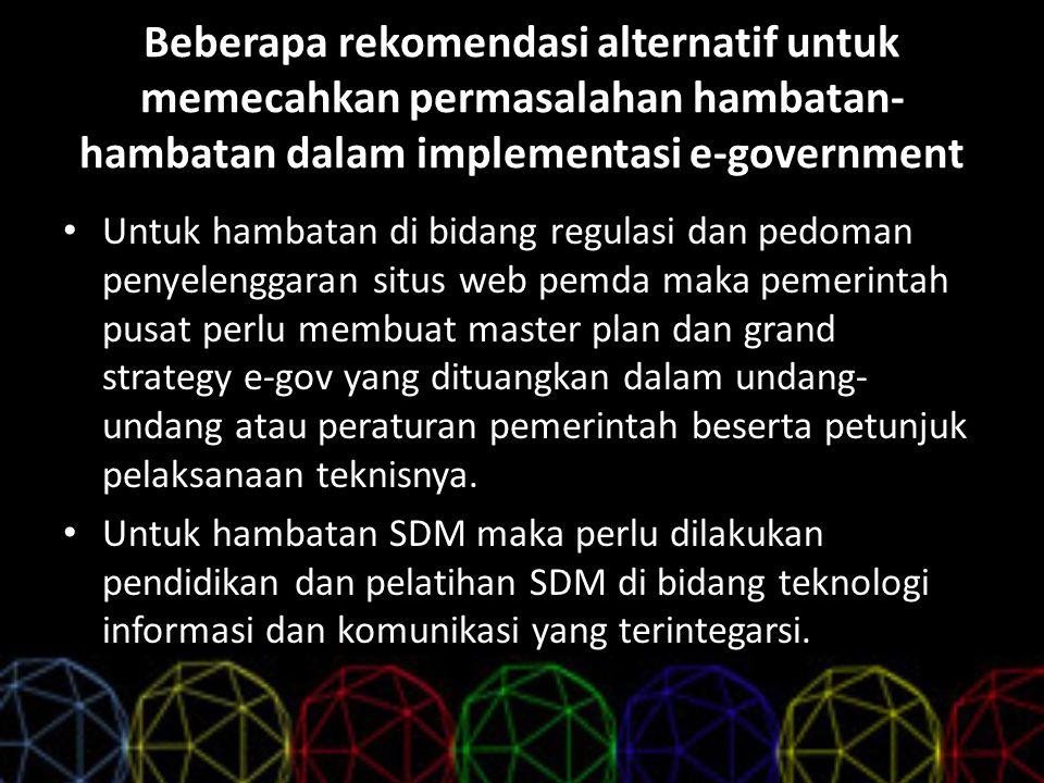 Beberapa rekomendasi alternatif untuk memecahkan permasalahan hambatan-hambatan dalam implementasi e-government