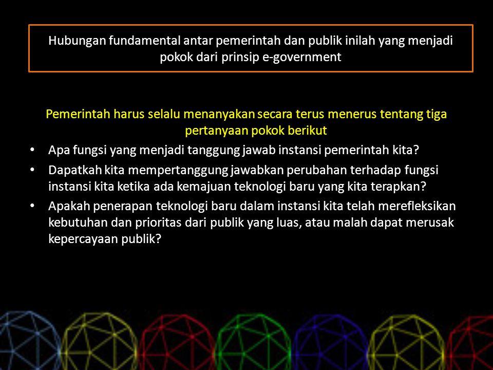 Hubungan fundamental antar pemerintah dan publik inilah yang menjadi pokok dari prinsip e-government