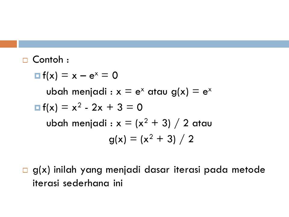 Contoh : f(x) = x – ex = 0. ubah menjadi : x = ex atau g(x) = ex. f(x) = x2 - 2x + 3 = 0. ubah menjadi : x = (x2 + 3) / 2 atau.