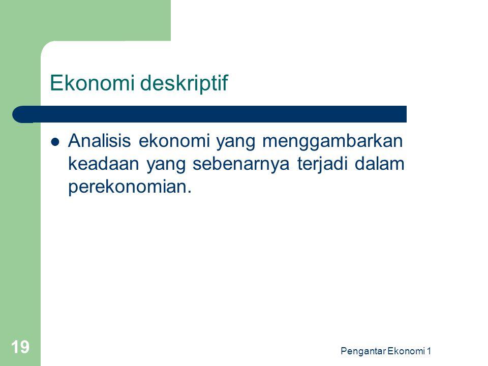 Ekonomi deskriptif Analisis ekonomi yang menggambarkan keadaan yang sebenarnya terjadi dalam perekonomian.