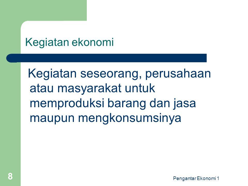 Kegiatan ekonomi Kegiatan seseorang, perusahaan atau masyarakat untuk memproduksi barang dan jasa maupun mengkonsumsinya.