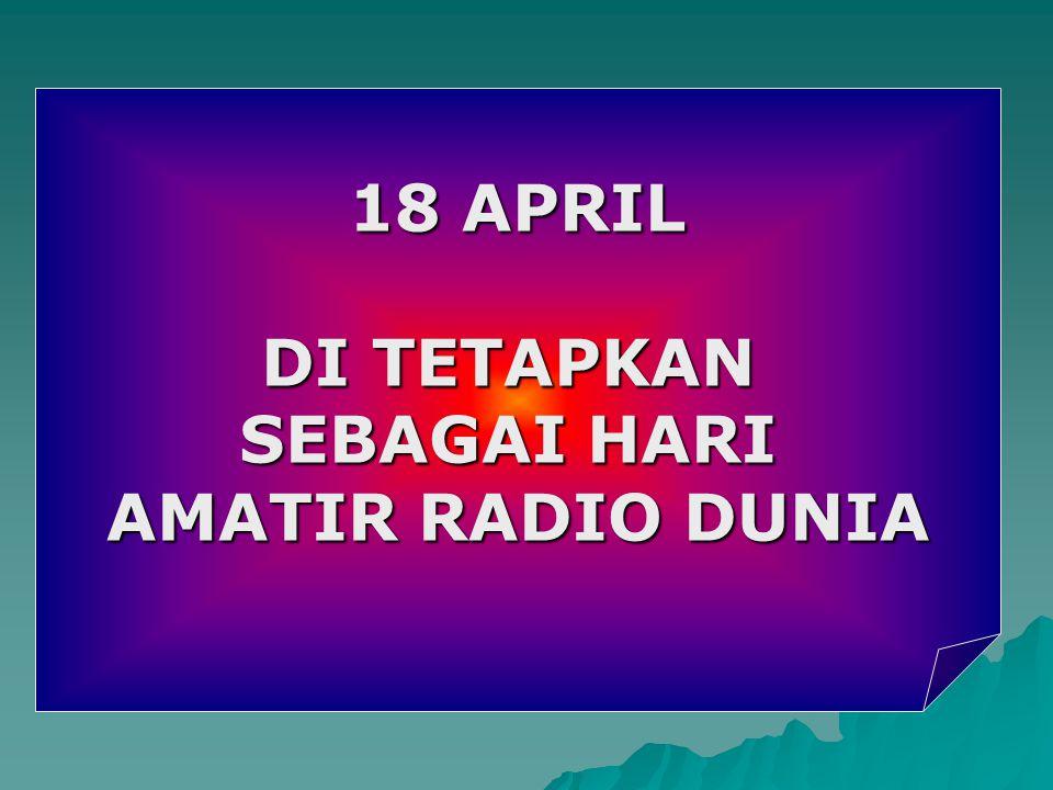 18 APRIL DI TETAPKAN SEBAGAI HARI AMATIR RADIO DUNIA