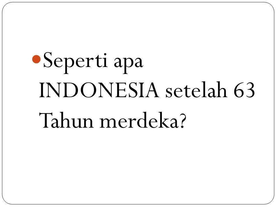 Seperti apa INDONESIA setelah 63 Tahun merdeka