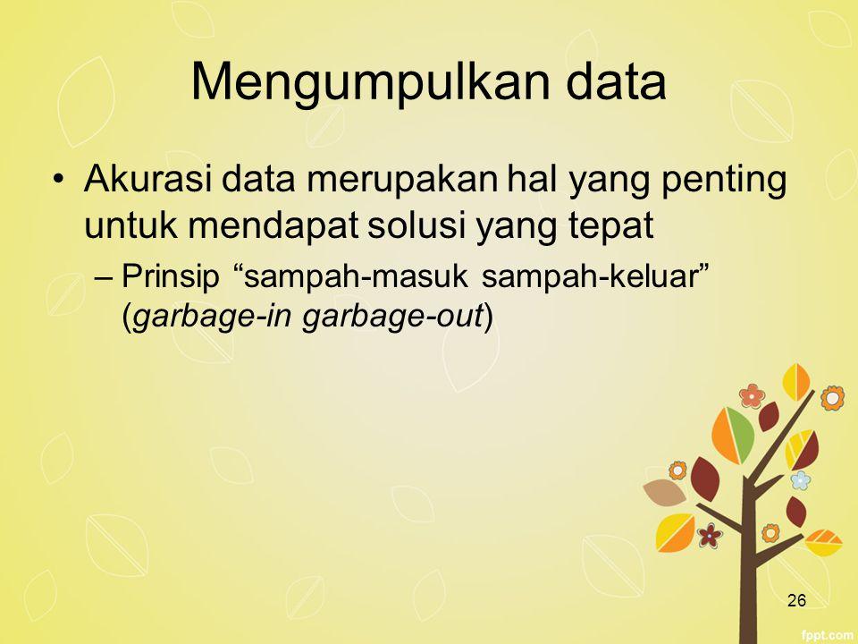 Mengumpulkan data Akurasi data merupakan hal yang penting untuk mendapat solusi yang tepat.