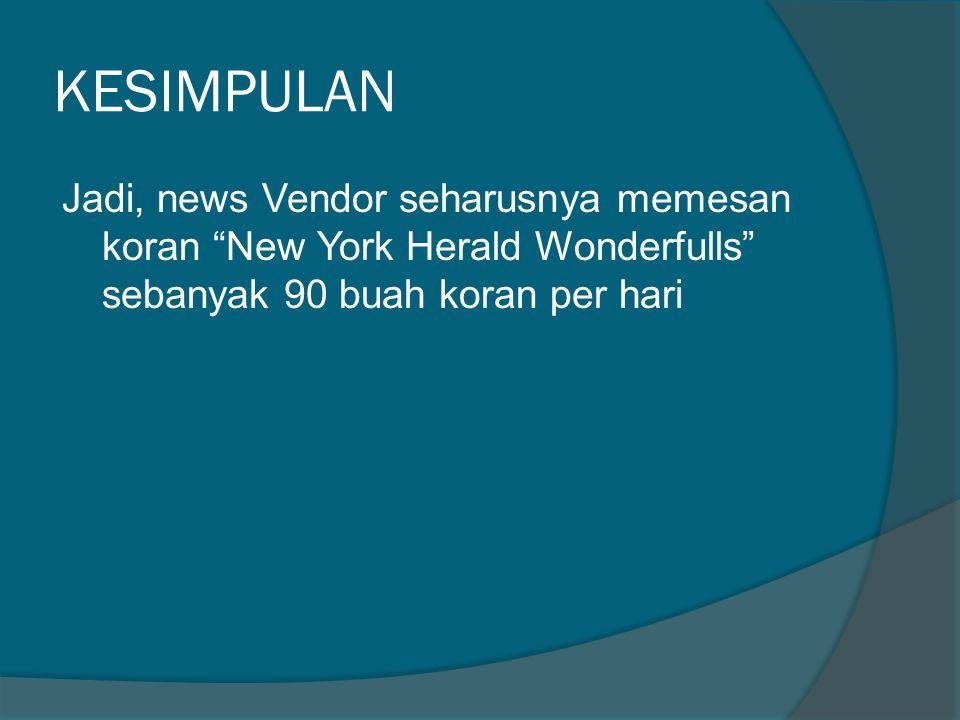 KESIMPULAN Jadi, news Vendor seharusnya memesan koran New York Herald Wonderfulls sebanyak 90 buah koran per hari.