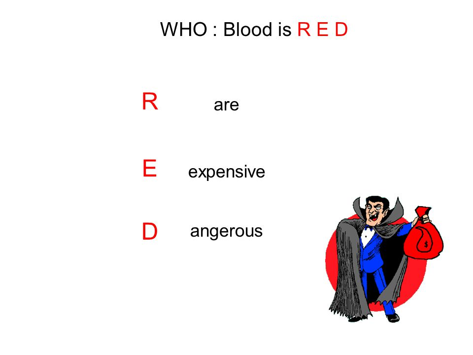 WHO : Blood is R E D R are E expensive D angerous