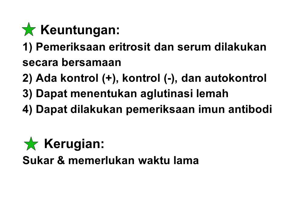 Keuntungan: 1) Pemeriksaan eritrosit dan serum dilakukan secara bersamaan 2) Ada kontrol (+), kontrol (-), dan autokontrol 3) Dapat menentukan aglutinasi lemah 4) Dapat dilakukan pemeriksaan imun antibodi Kerugian: Sukar & memerlukan waktu lama
