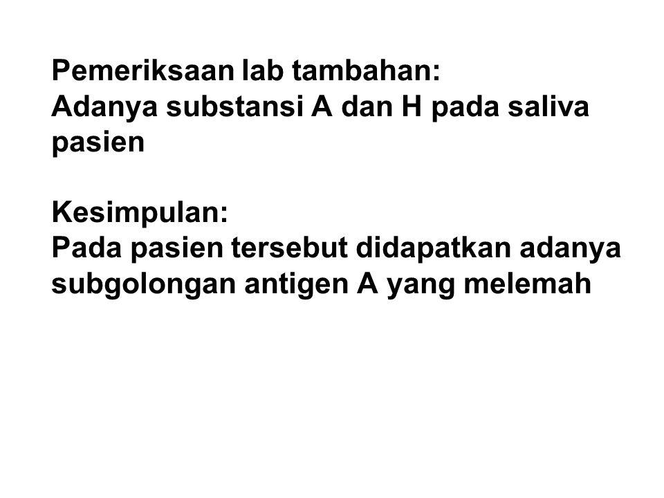Pemeriksaan lab tambahan: Adanya substansi A dan H pada saliva pasien Kesimpulan: Pada pasien tersebut didapatkan adanya subgolongan antigen A yang melemah