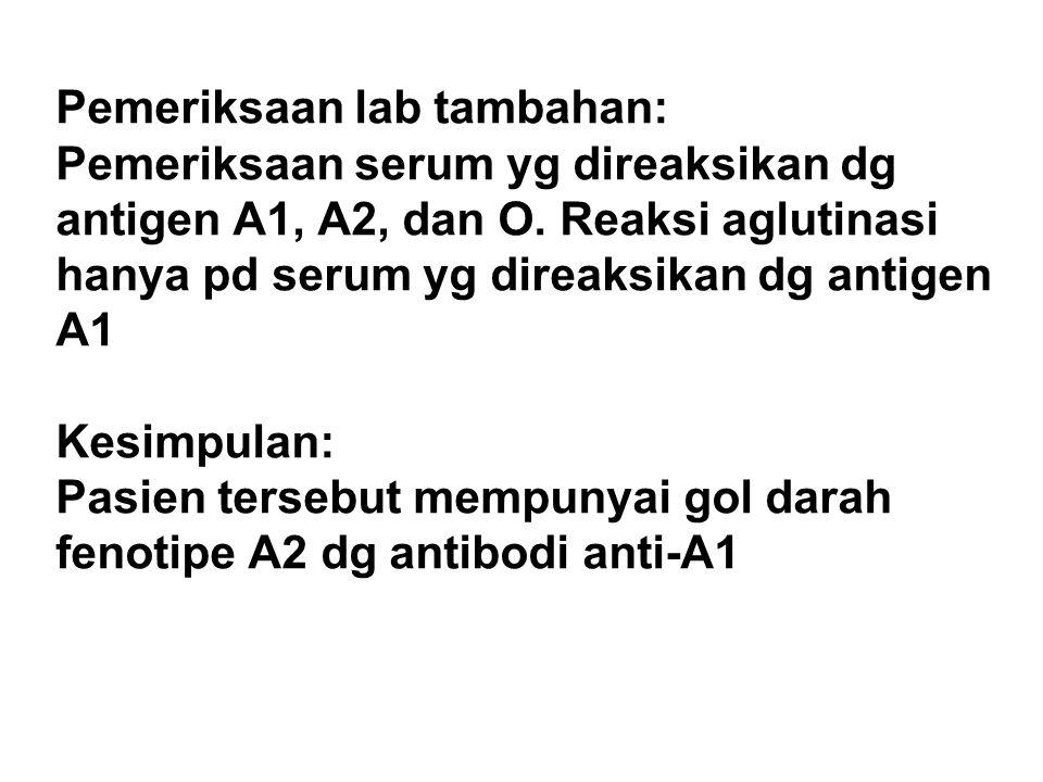 Pemeriksaan lab tambahan: Pemeriksaan serum yg direaksikan dg antigen A1, A2, dan O.