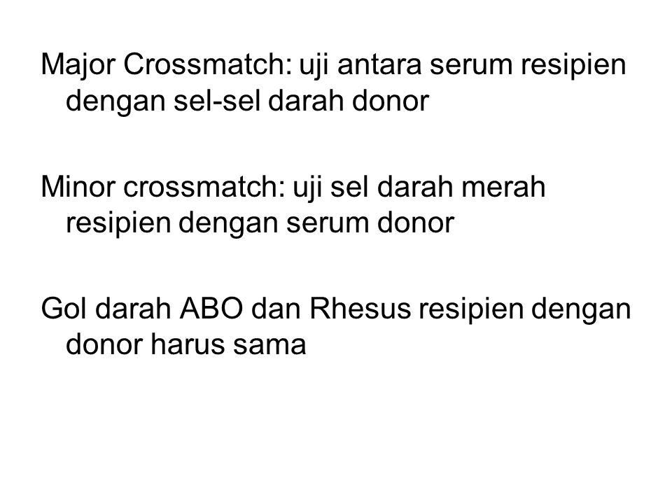 Major Crossmatch: uji antara serum resipien dengan sel-sel darah donor Minor crossmatch: uji sel darah merah resipien dengan serum donor Gol darah ABO dan Rhesus resipien dengan donor harus sama
