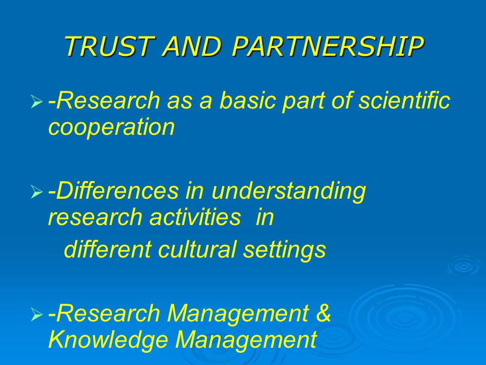 TRUST AND PARTNERSHIP -Research as a basic part of scientific cooperation. -Differences in understanding research activities in.