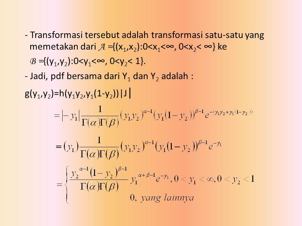 - Transformasi tersebut adalah transformasi satu-satu yang memetakan dari A ={(x1,x2):0<x1<∞, 0<x2< ∞} ke B ={(y1,y2):0<y1<∞, 0<y2< 1}.