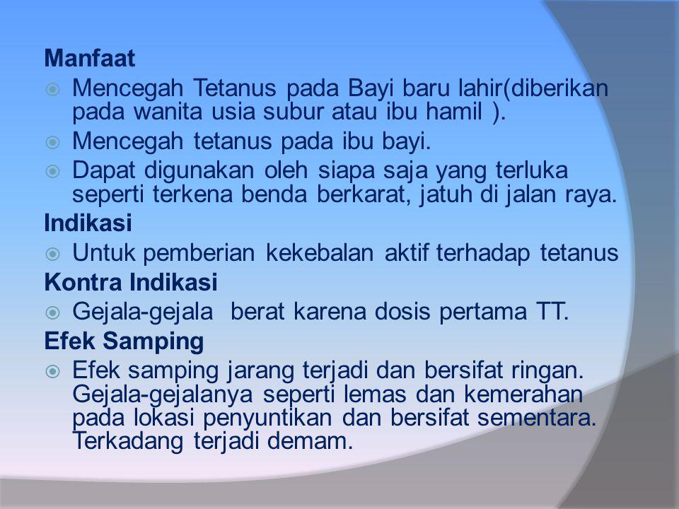 Manfaat Mencegah Tetanus pada Bayi baru lahir(diberikan pada wanita usia subur atau ibu hamil ). Mencegah tetanus pada ibu bayi.