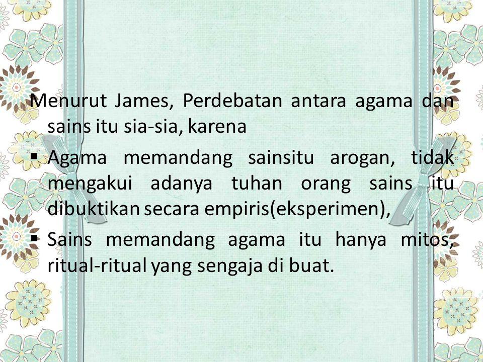 Menurut James, Perdebatan antara agama dan sains itu sia-sia, karena