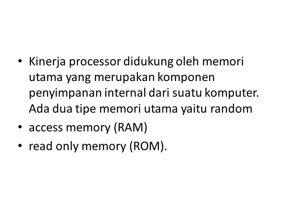 Kinerja processor didukung oleh memori utama yang merupakan komponen penyimpanan internal dari suatu komputer. Ada dua tipe memori utama yaitu random
