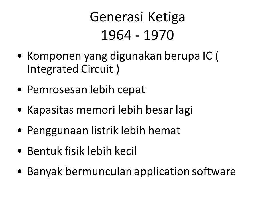 Generasi Ketiga 1964 - 1970 Komponen yang digunakan berupa IC ( Integrated Circuit ) Pemrosesan lebih cepat.