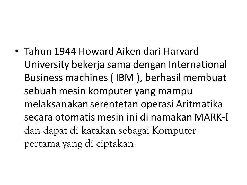 Tahun 1944 Howard Aiken dari Harvard University bekerja sama dengan International Business machines ( IBM ), berhasil membuat sebuah mesin komputer yang mampu melaksanakan serentetan operasi Aritmatika secara otomatis mesin ini di namakan MARK-I dan dapat di katakan sebagai Komputer pertama yang di ciptakan.