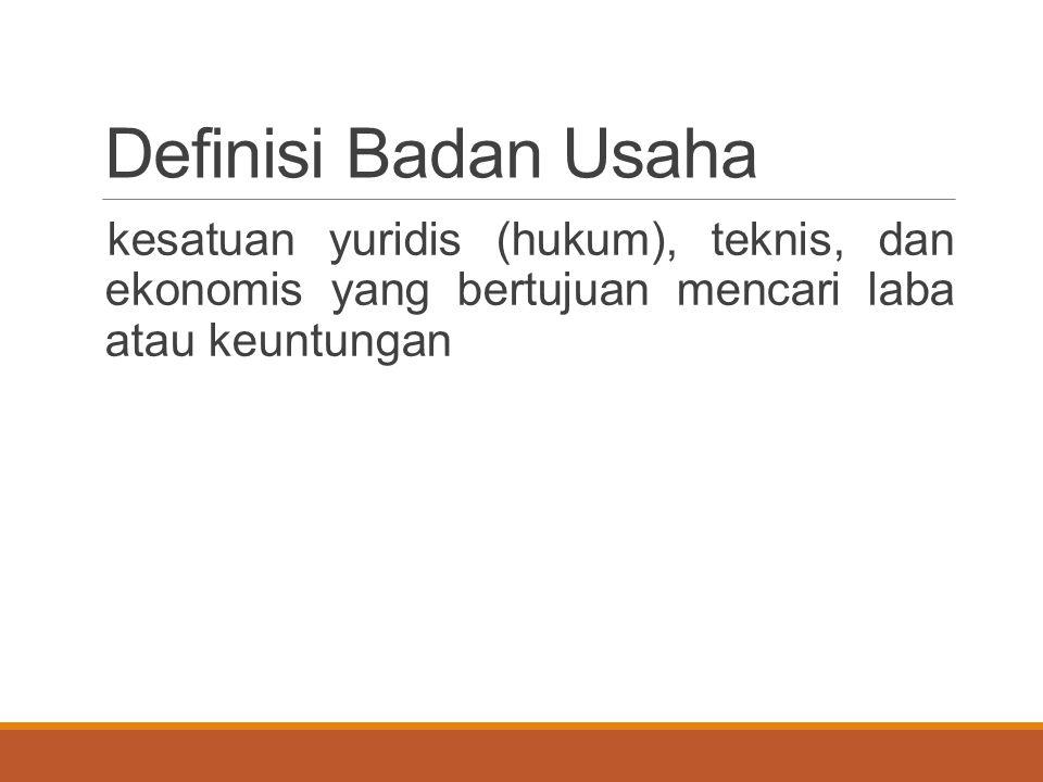 Definisi Badan Usaha kesatuan yuridis (hukum), teknis, dan ekonomis yang bertujuan mencari laba atau keuntungan.