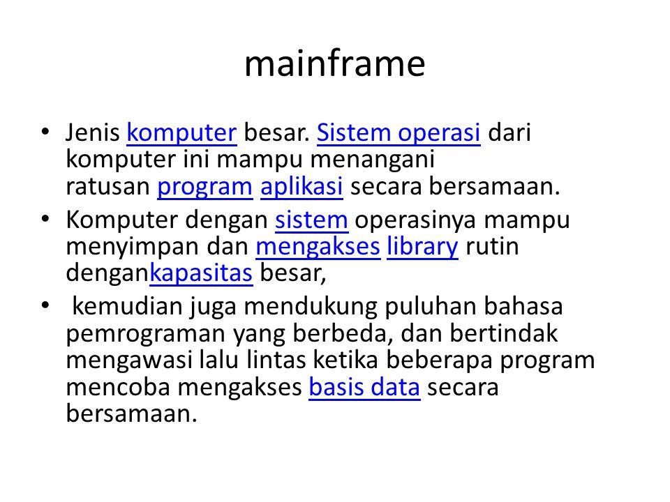 mainframe Jenis komputer besar. Sistem operasi dari komputer ini mampu menangani ratusan program aplikasi secara bersamaan.