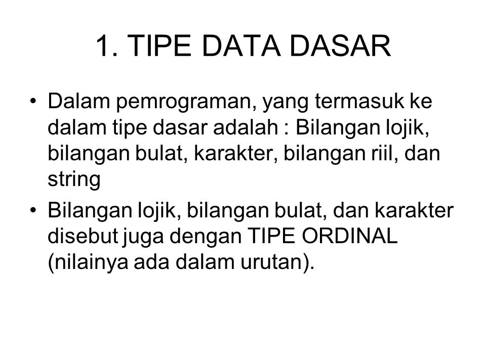 1. TIPE DATA DASAR Dalam pemrograman, yang termasuk ke dalam tipe dasar adalah : Bilangan lojik, bilangan bulat, karakter, bilangan riil, dan string.